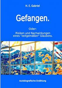 """Gefangen.: Oder: Risiken und Nachwirkungen eines """"zeitgemäßen"""" Glaubens"""
